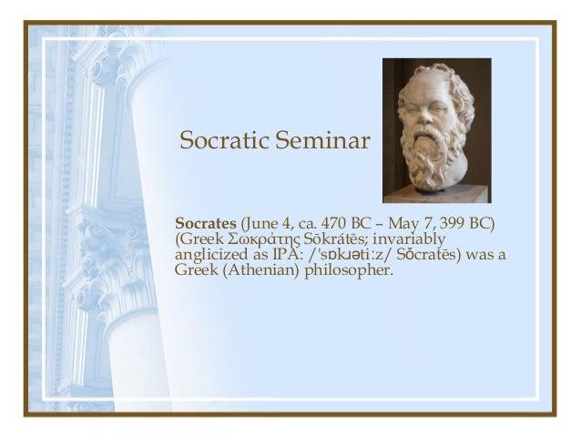 Socratic Seminar Socrates (June 4, ca. 470 BC – May 7, 399 BC) (Greek Σωκράτης Sōkrátēs; invariably anglicized as IPA: /'s...