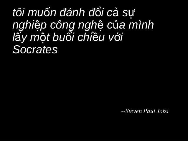 tôi muốn đánh đổi cả sựnghiệp công nghệ của mìnhlấy một buổi chiều vớiSocrates                   --Steven Paul Jobs