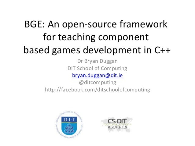 BGE: An open-source framework for teaching component based games development in C++ Dr Bryan Duggan DIT School of Computin...