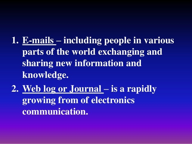 1. E-mails – including people in various parts of the world exchanging and sharing new information and knowledge. 2. Web l...