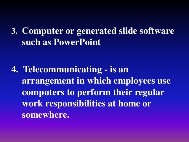 3. Computer or generated slide software such as PowerPoint 4. Telecommunicating - is an arrangement in which employees use...