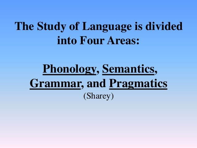 The Study of Language is divided into Four Areas: Phonology, Semantics, Grammar, and Pragmatics (Sharey)