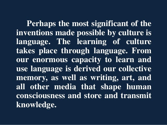 Perhaps the most significant of the inventions made possible by culture is language. The learning of culture takes place t...