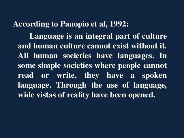 According to Panopio et al, 1992: Language is an integral part of culture and human culture cannot exist without it. All h...