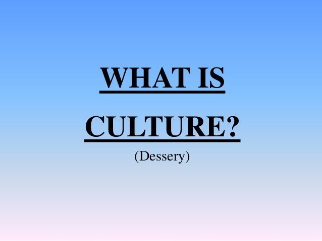 WHAT IS CULTURE? (Dessery)