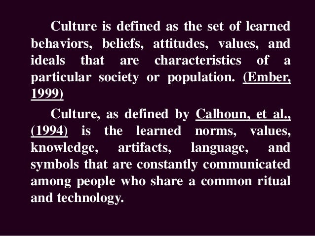 Culture is defined as the set of learned behaviors, beliefs, attitudes, values, and ideals that are characteristics of a p...