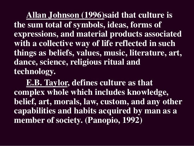 Allan Johnson (1996)said that culture is the sum total of symbols, ideas, forms of expressions, and material products asso...