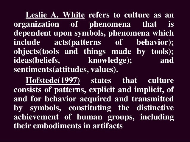 Leslie A. White refers to culture as an organization of phenomena that is dependent upon symbols, phenomena which include ...