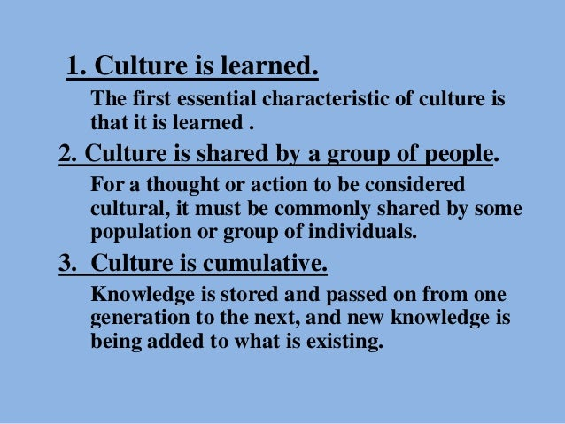 1. Culture is learned. The first essential characteristic of culture is that it is learned . 2. Culture is shared by a gro...