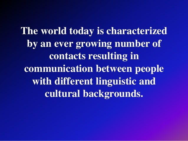 The world today is characterized by an ever growing number of contacts resulting in communication between people with diff...