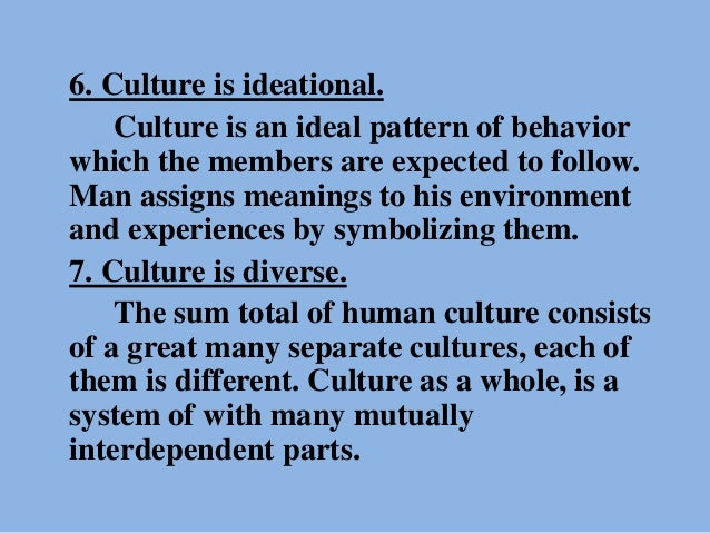 6. Culture is ideational. Culture is an ideal pattern of behavior which the members are expected to follow. Man assigns me...