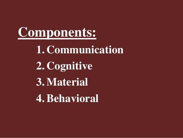 Components: 1. Communication 2. Cognitive 3. Material 4. Behavioral