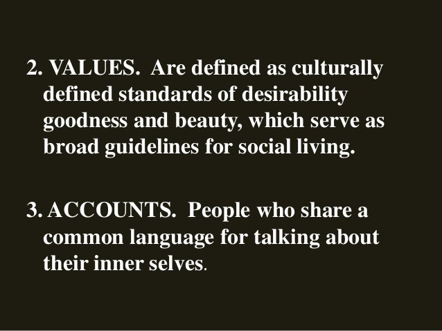 2. VALUES. Are defined as culturally defined standards of desirability goodness and beauty, which serve as broad guideline...