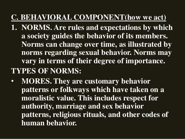 C. BEHAVIORAL COMPONENT(how we act) 1. NORMS. Are rules and expectations by which a society guides the behavior of its mem...