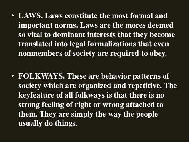 • LAWS. Laws constitute the most formal and important norms. Laws are the mores deemed so vital to dominant interests that...