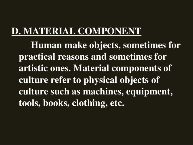 D. MATERIAL COMPONENT Human make objects, sometimes for practical reasons and sometimes for artistic ones. Material compon...
