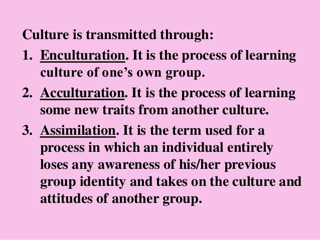 Culture is transmitted through: 1. Enculturation. It is the process of learning culture of one's own group. 2. Acculturati...