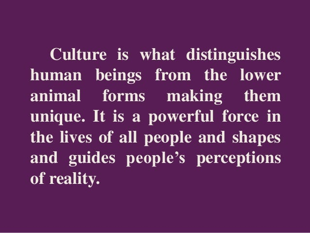 Culture is what distinguishes human beings from the lower animal forms making them unique. It is a powerful force in the l...