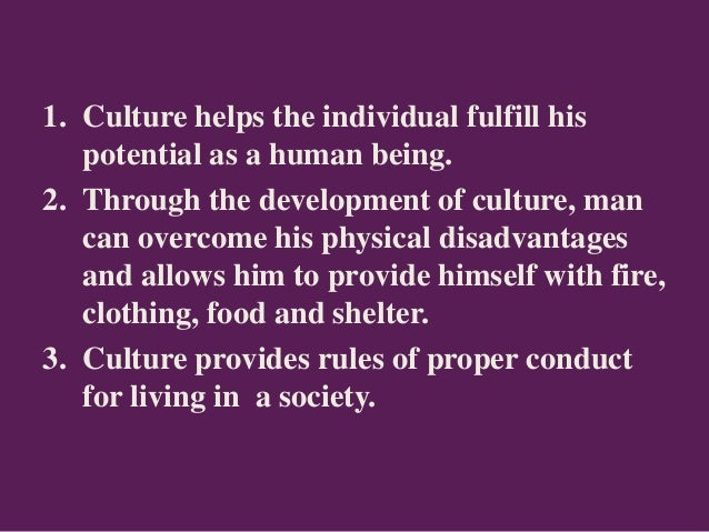 1. Culture helps the individual fulfill his potential as a human being. 2. Through the development of culture, man can ove...