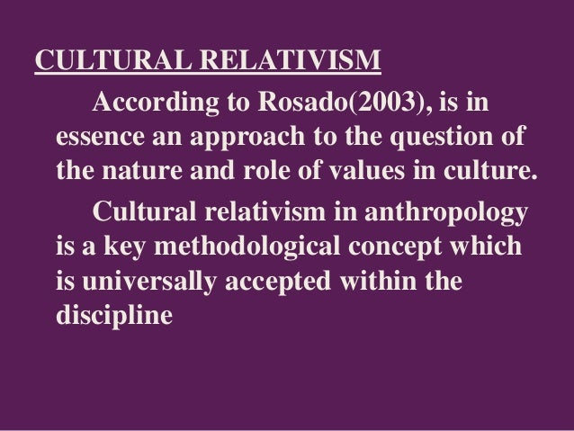 CULTURAL RELATIVISM According to Rosado(2003), is in essence an approach to the question of the nature and role of values ...