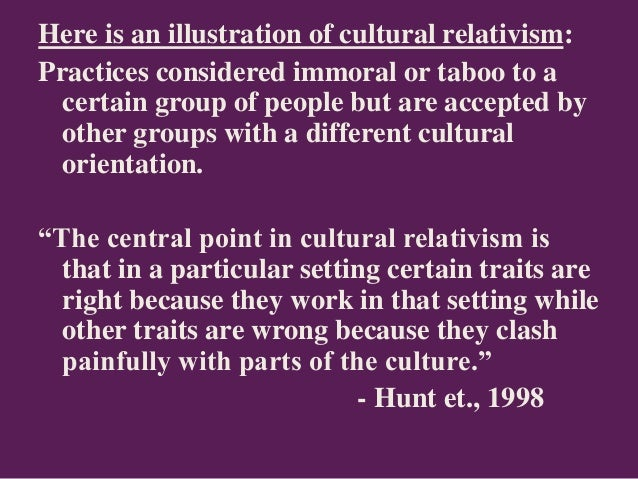 Here is an illustration of cultural relativism: Practices considered immoral or taboo to a certain group of people but are...