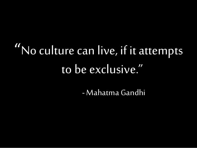 """""""No culture can live, if it attempts to be exclusive."""" -Mahatma Gandhi"""