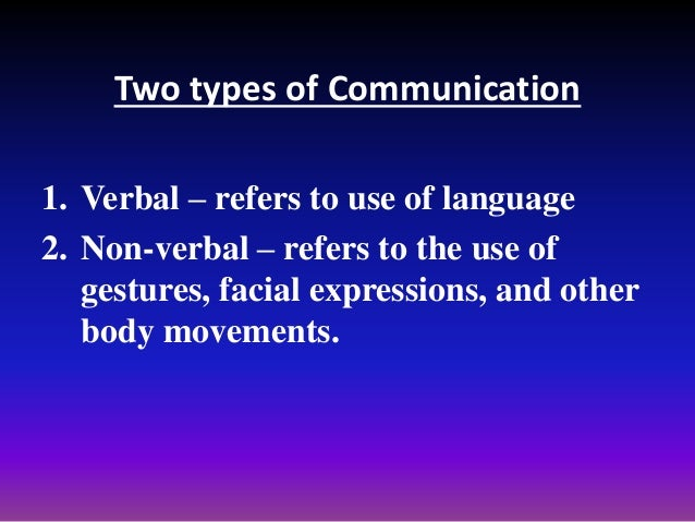 Two types of Communication 1. Verbal – refers to use of language 2. Non-verbal – refers to the use of gestures, facial exp...