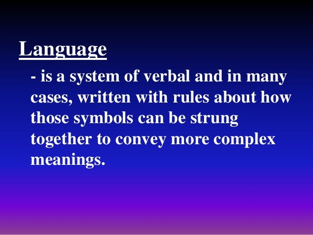 Language - is a system of verbal and in many cases, written with rules about how those symbols can be strung together to c...