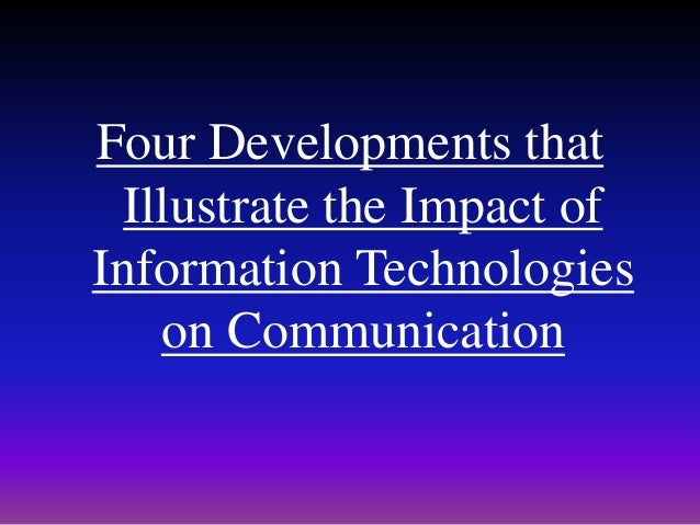 Four Developments that Illustrate the Impact of Information Technologies on Communication