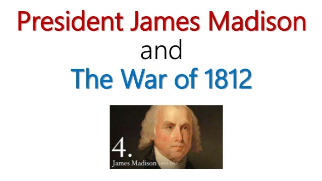 President James Madison and The War of 1812