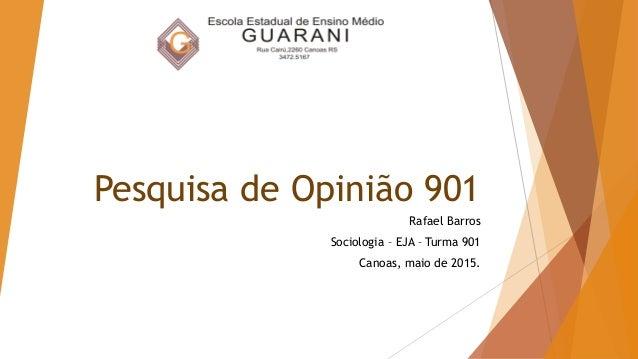 Pesquisa de Opinião 901 Rafael Barros Sociologia – EJA – Turma 901 Canoas, maio de 2015.
