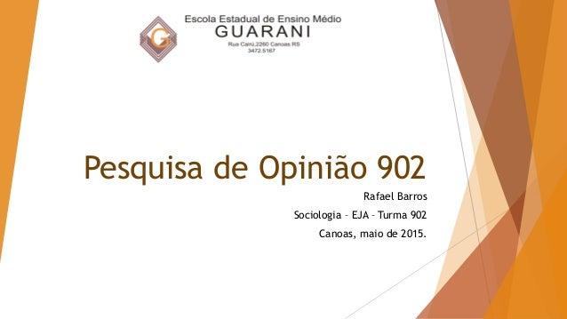 Pesquisa de Opinião 902 Rafael Barros Sociologia – EJA – Turma 902 Canoas, maio de 2015.