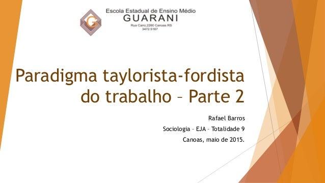 Paradigma taylorista-fordista do trabalho – Parte 2 Rafael Barros Sociologia – EJA – Totalidade 9 Canoas, maio de 2015.