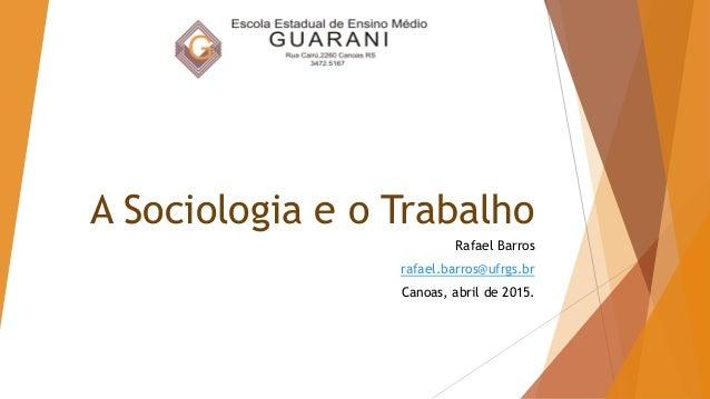 A Sociologia e o Trabalho Rafael Barros rafael.barros@ufrgs.br Canoas, abril de 2015.