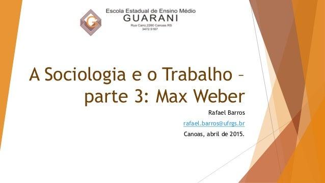A Sociologia e o Trabalho – parte 3: Max Weber Rafael Barros rafael.barros@ufrgs.br Canoas, abril de 2015.