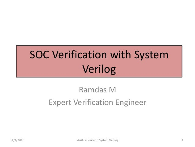 SOC Verification with System Verilog Ramdas M Expert Verification Engineer 1/4/2016 Verification with System Verilog 1