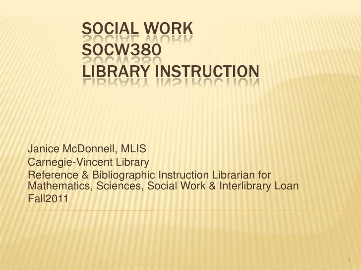 SOCIAL WORK          SOCW380          LIBRARY INSTRUCTIONJanice McDonnell, MLISCarnegie-Vincent LibraryReference & Bibliog...