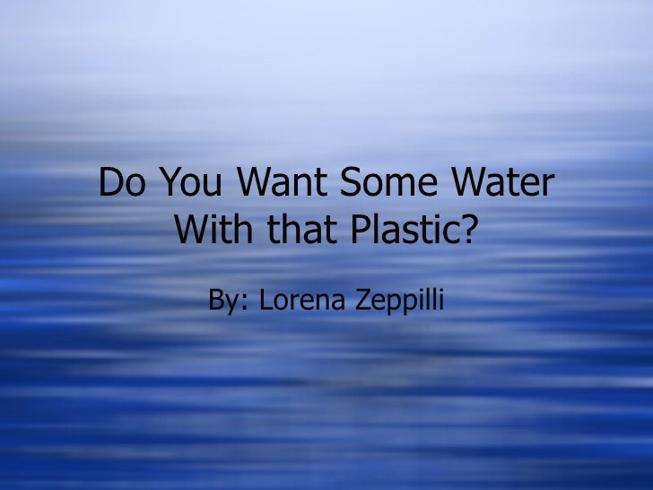 Do You Want Some Water     With that Plastic?      By: Lorena Zeppilli
