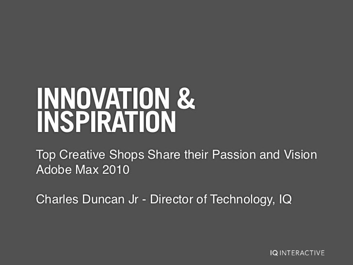 INNOVATION &INSPIRATIONTop Creative Shops Share their Passion and VisionAdobe Max 2010Charles Duncan Jr - Director of Tech...