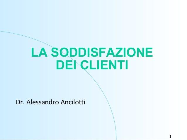 1 LA SODDISFAZIONE DEI CLIENTI Dr. Alessandro Ancilotti