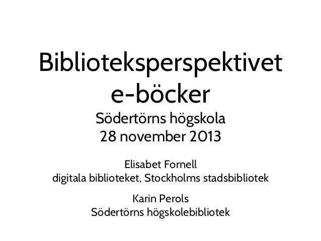 Biblioteksperspektivet e-böcker Södertörns högskola 28 november 2013  Elisabet Fornell digitala biblioteket, Stockholms st...