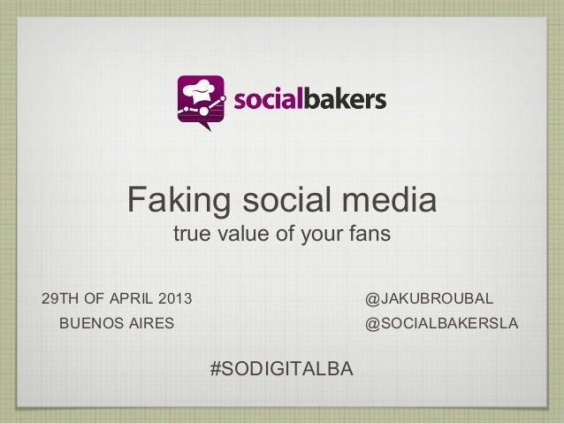 Faking social mediatrue value of your fans29TH OF APRIL 2013BUENOS AIRES@JAKUBROUBAL@SOCIALBAKERSLA#SODIGITALBA