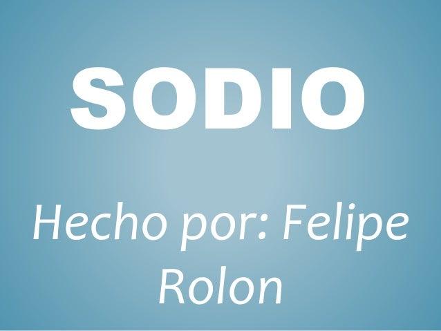 SODIO  Hecho por: Felipe  Rolon