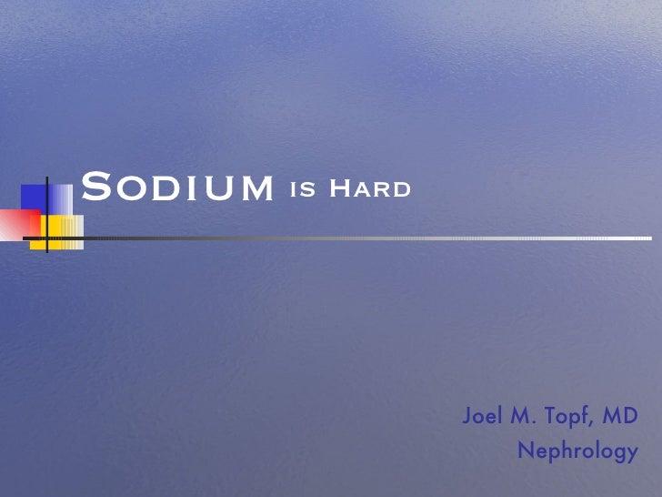is Hard Joel M. Topf, MD Nephrology Sodium