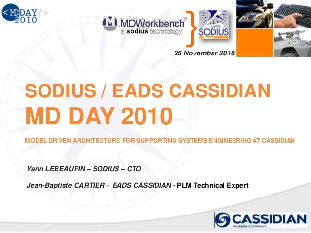 } SODIUS / EADS CASSIDIAN MD DAY 2010 MODEL DRIVEN ARCHITECTURE FOR SUPPORTING SYSTEMS ENGINEERING AT CASSIDIAN 25 Novembe...