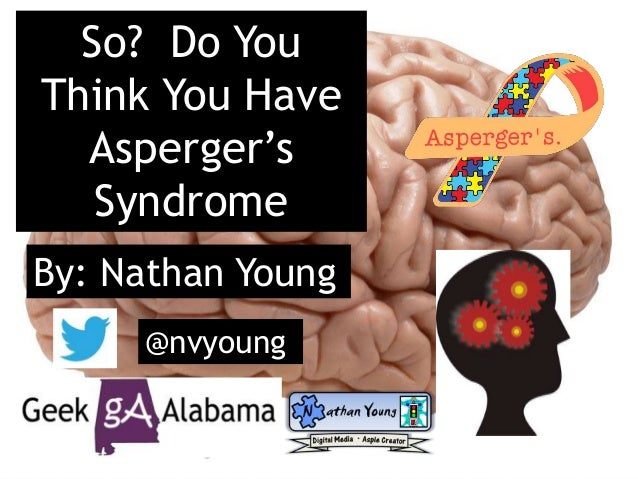 So? Do You Think You Have Asperger's Syndrome By: Nathan Young @nvyoung