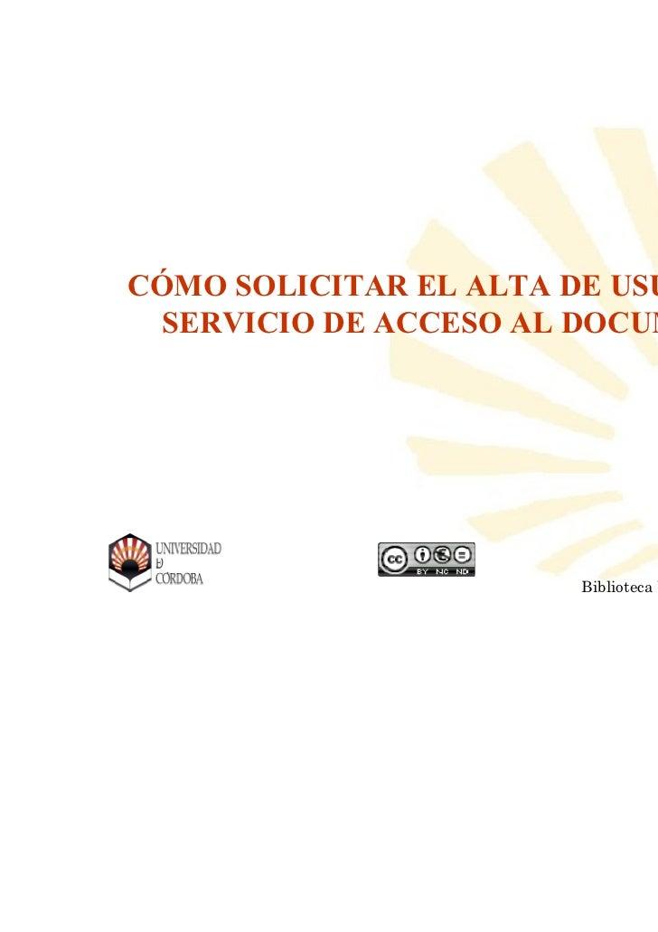 CÓMO SOLICITAR EL ALTA DE USUARIO AL SERVICIO DE ACCESO AL DOCUMENTO                 Biblioteca Universitaria de   Bibliot...