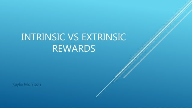 INTRINSIC VS EXTRINSIC REWARDS Kaylie Morrison