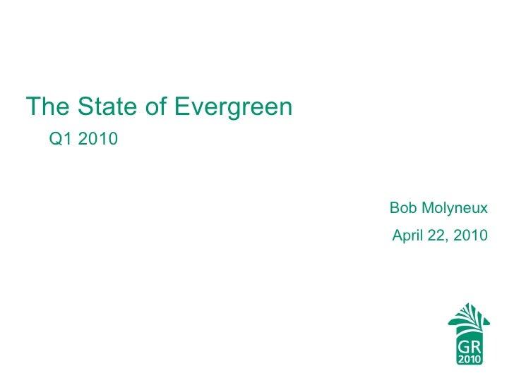 <ul><li>The State of Evergreen </li></ul><ul><ul><li>Q1 2010 </li></ul></ul><ul><li>Bob Molyneux </li></ul><ul><li>April 2...