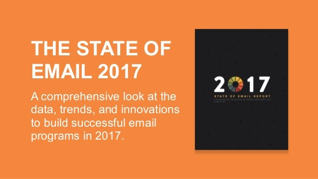 THE STATE OF EMAIL 2017 A comprehensive look at the data, trends, and innovations to build successful email programs in 20...